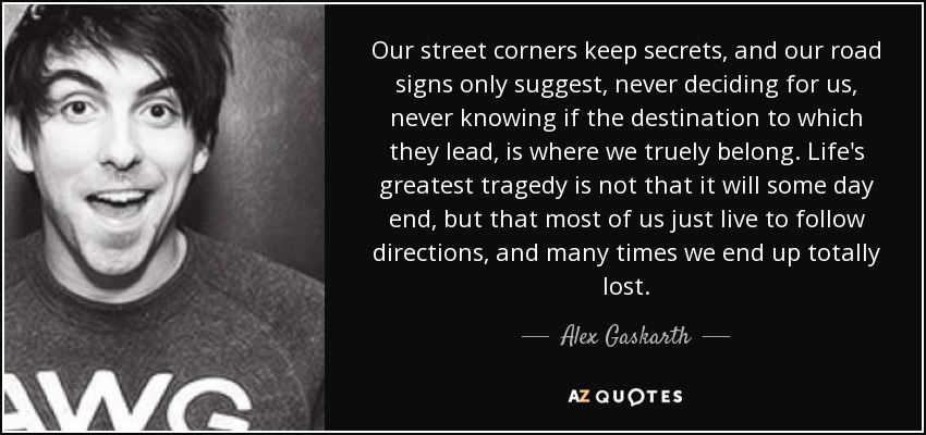 Our street corners keep secrets, and our road signs only suggest, never deciding for us, never knowing if the destination to which they lead, is where we truely belong. Life's greatest tragedy is not that it will some day end, but that most of us just live to follow directions, and many times we end up totally lost. - Alex Gaskarth