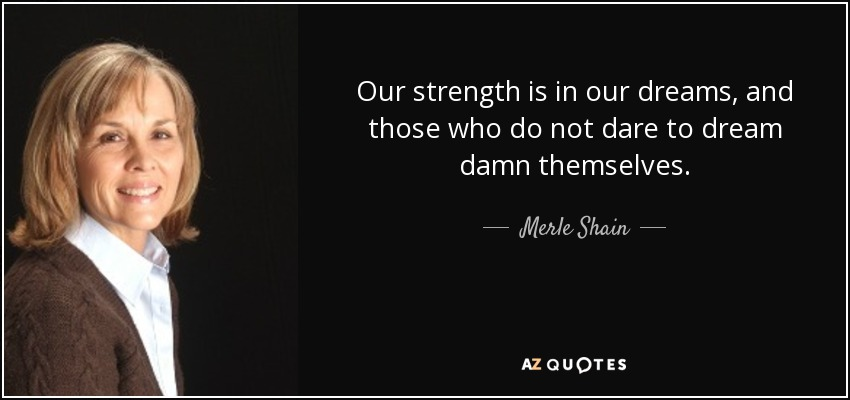 Our strength is in our dreams, and those who do not dare to dream damn themselves. - Merle Shain