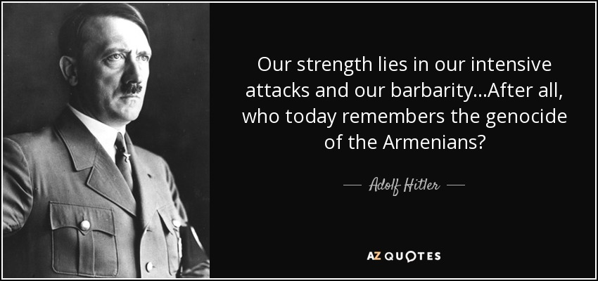 Our strength lies in our intensive attacks and our barbarity...After all, who today remembers the genocide of the Armenians? - Adolf Hitler