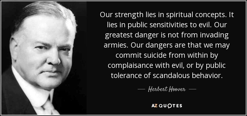 Our strength lies in spiritual concepts. It lies in public sensitivities to evil. Our greatest danger is not from invading armies. Our dangers are that we may commit suicide from within by complaisance with evil, or by public tolerance of scandalous behavior. - Herbert Hoover