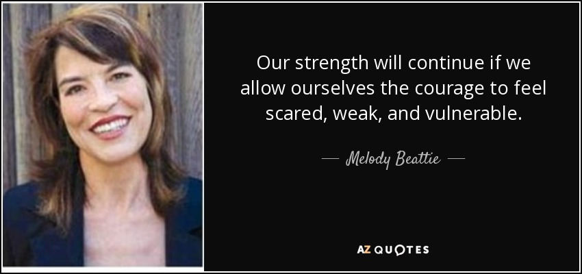 Our strength will continue if we allow ourselves the courage to feel scared, weak, and vulnerable. - Melody Beattie