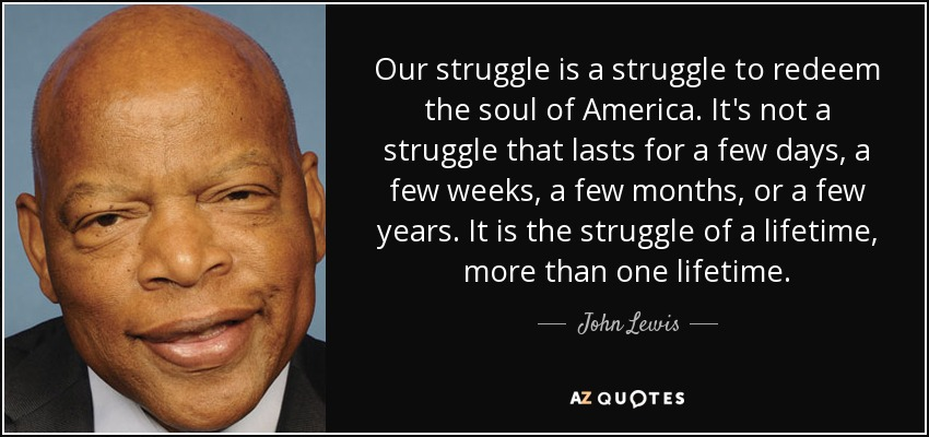 Our struggle is a struggle to redeem the soul of America. It's not a struggle that lasts for a few days, a few weeks, a few months, or a few years. It is the struggle of a lifetime, more than one lifetime. - John Lewis