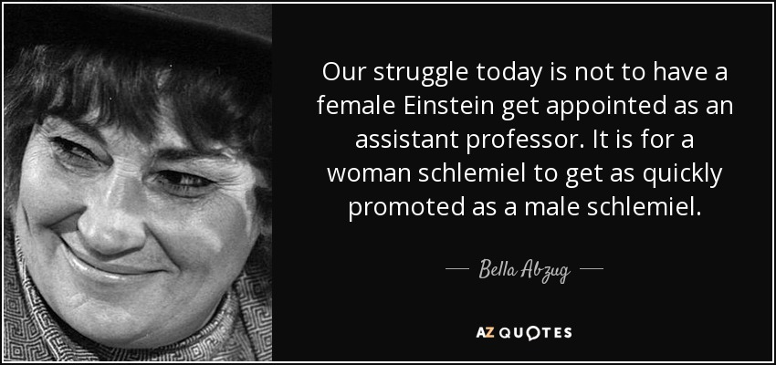 Our struggle today is not to have a female Einstein get appointed as an assistant professor. It is for a woman schlemiel to get as quickly promoted as a male schlemiel. - Bella Abzug