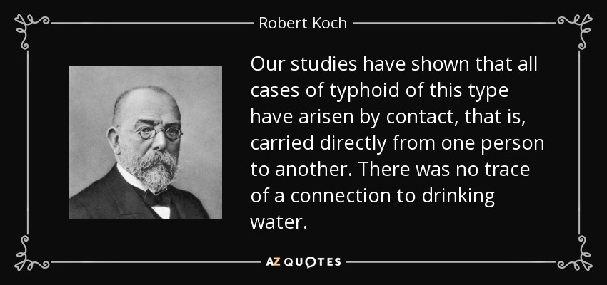 Our studies have shown that all cases of typhoid of this type have arisen by contact, that is, carried directly from one person to another. There was no trace of a connection to drinking water. - Robert Koch