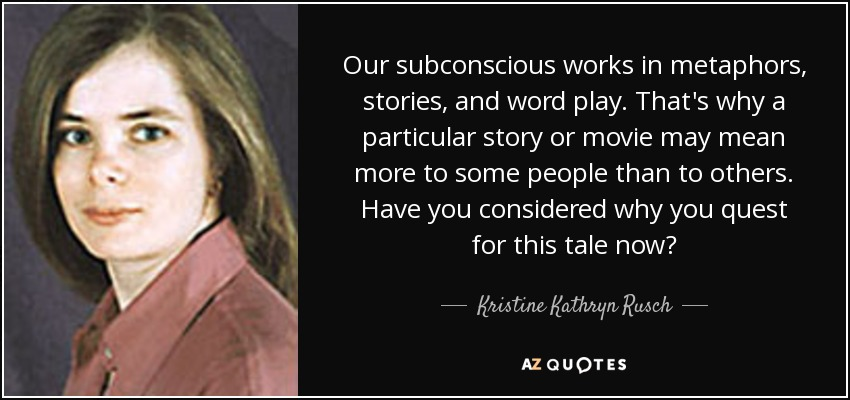 Our subconscious works in metaphors, stories, and word play. That's why a particular story or movie may mean more to some people than to others. Have you considered why you quest for this tale now? - Kristine Kathryn Rusch