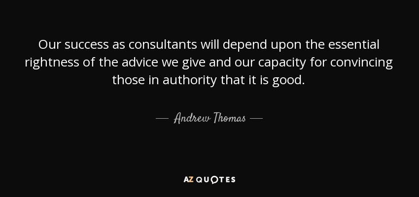 Our success as consultants will depend upon the essential rightness of the advice we give and our capacity for convincing those in authority that it is good. - Andrew Thomas