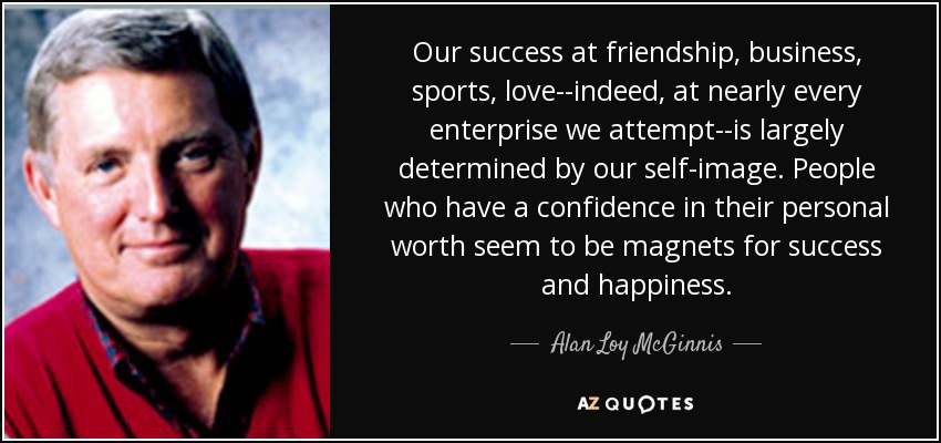 Our success at friendship, business, sports, love--indeed, at nearly every enterprise we attempt--is largely determined by our self-image. People who have a confidence in their personal worth seem to be magnets for success and happiness. - Alan Loy McGinnis