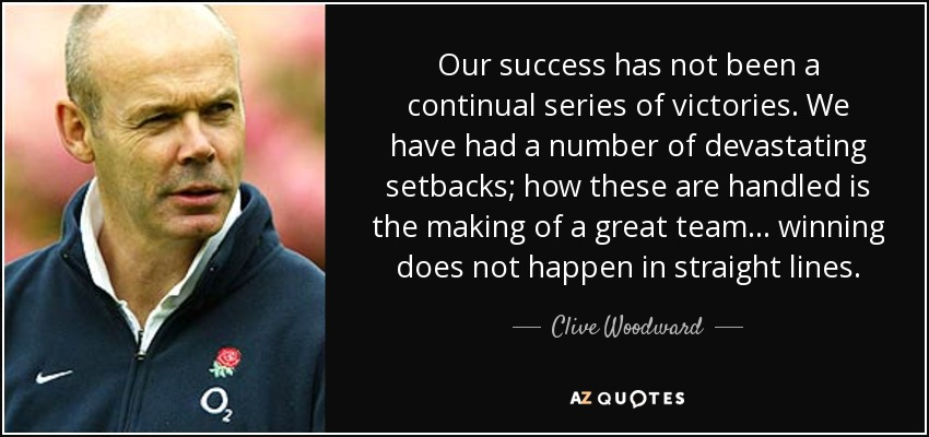 Our success has not been a continual series of victories. We have had a number of devastating setbacks; how these are handled is the making of a great team... winning does not happen in straight lines. - Clive Woodward
