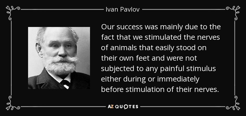 Our success was mainly due to the fact that we stimulated the nerves of animals that easily stood on their own feet and were not subjected to any painful stimulus either during or immediately before stimulation of their nerves. - Ivan Pavlov