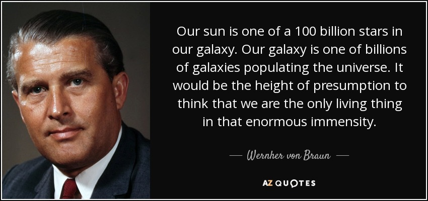 Our sun is one of a 100 billion stars in our galaxy. Our galaxy is one of billions of galaxies populating the universe. It would be the height of presumption to think that we are the only living thing in that enormous immensity. - Wernher von Braun
