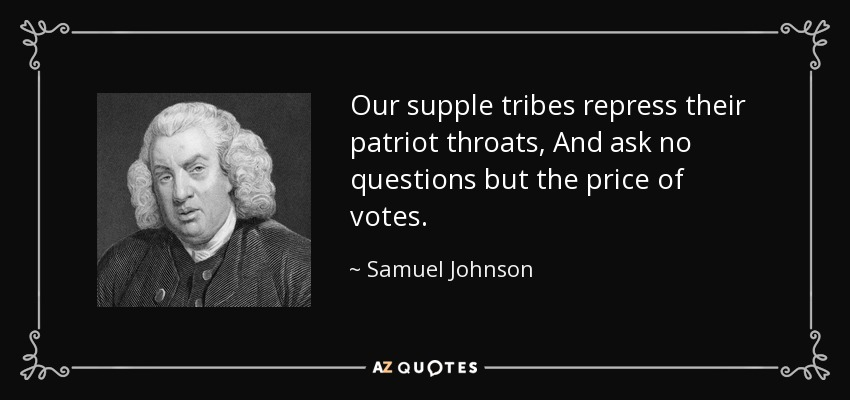 Our supple tribes repress their patriot throats, And ask no questions but the price of votes. - Samuel Johnson