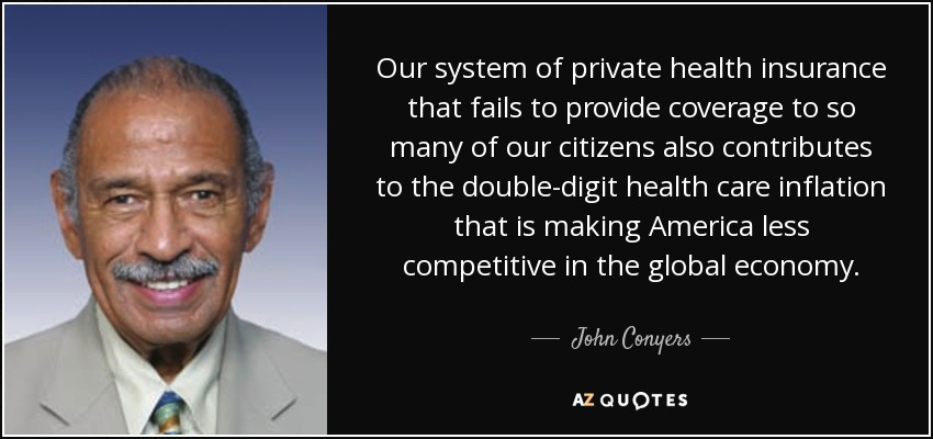 Our system of private health insurance that fails to provide coverage to so many of our citizens also contributes to the double-digit health care inflation that is making America less competitive in the global economy. - John Conyers