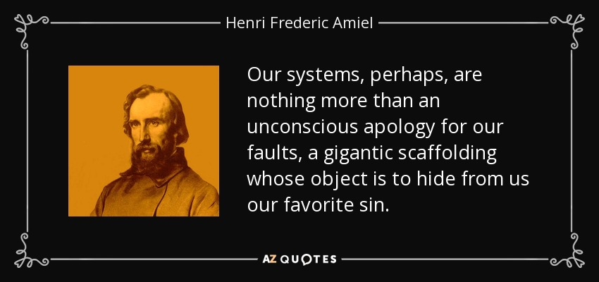 Our systems, perhaps, are nothing more than an unconscious apology for our faults, a gigantic scaffolding whose object is to hide from us our favorite sin. - Henri Frederic Amiel
