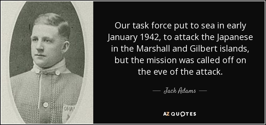 Our task force put to sea in early January 1942, to attack the Japanese in the Marshall and Gilbert islands, but the mission was called off on the eve of the attack. - Jack Adams