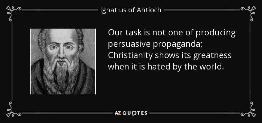 Our task is not one of producing persuasive propaganda; Christianity shows its greatness when it is hated by the world. - Ignatius of Antioch