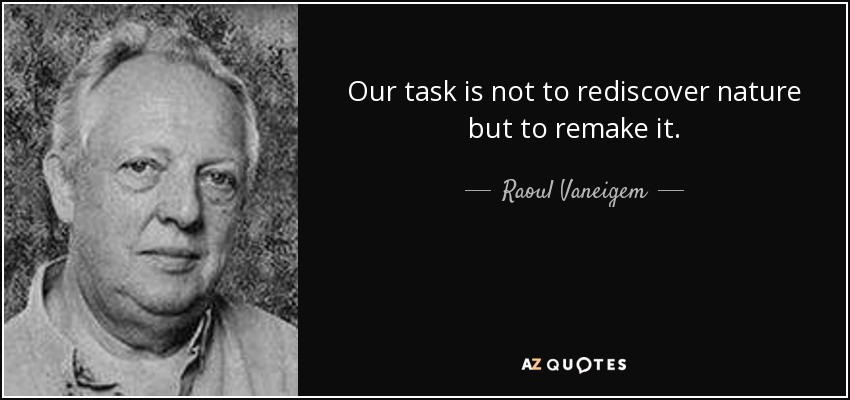 Our task is not to rediscover nature but to remake it. - Raoul Vaneigem