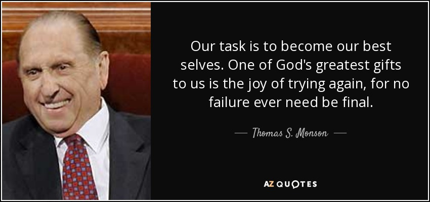 Our task is to become our best selves. One of God's greatest gifts to us is the joy of trying again, for no failure ever need be final. - Thomas S. Monson