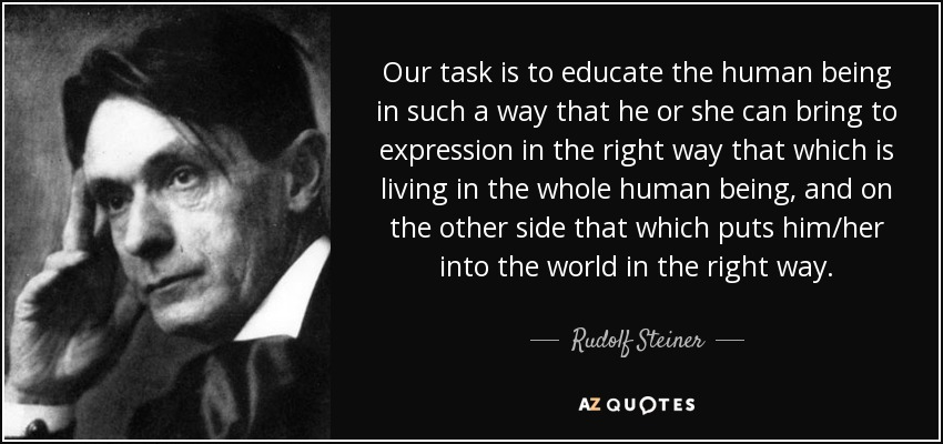 Our task is to educate the human being in such a way that he or she can bring to expression in the right way that which is living in the whole human being, and on the other side that which puts him/her into the world in the right way. - Rudolf Steiner
