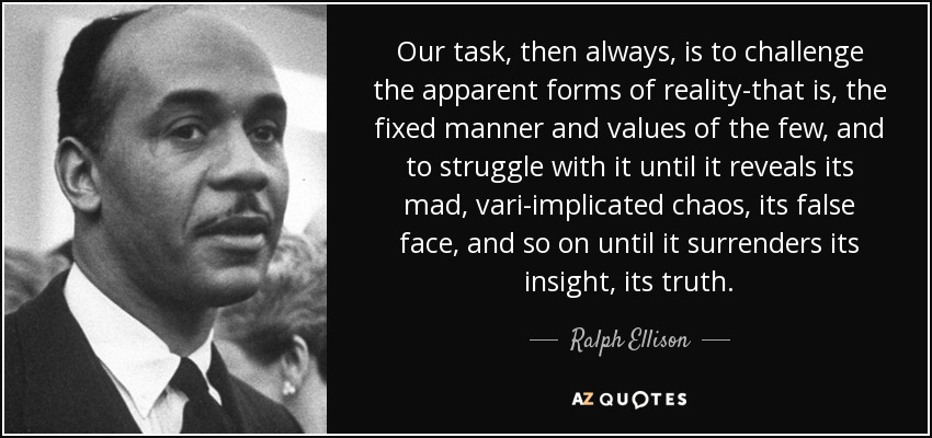 Our task, then always, is to challenge the apparent forms of reality-that is, the fixed manner and values of the few, and to struggle with it until it reveals its mad, vari-implicated chaos, its false face, and so on until it surrenders its insight, its truth. - Ralph Ellison