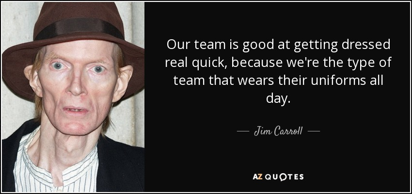 Our team is good at getting dressed real quick, because we're the type of team that wears their uniforms all day. - Jim Carroll