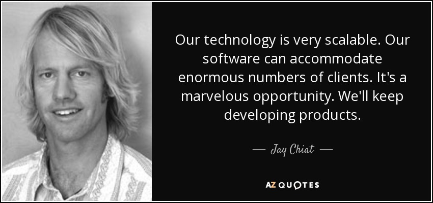 Our technology is very scalable. Our software can accommodate enormous numbers of clients. It's a marvelous opportunity. We'll keep developing products. - Jay Chiat
