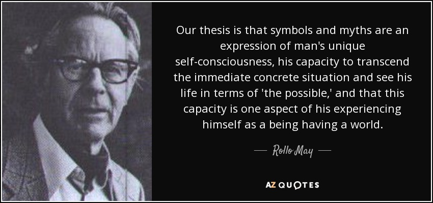 Our thesis is that symbols and myths are an expression of man's unique self-consciousness, his capacity to transcend the immediate concrete situation and see his life in terms of 'the possible,' and that this capacity is one aspect of his experiencing himself as a being having a world. - Rollo May