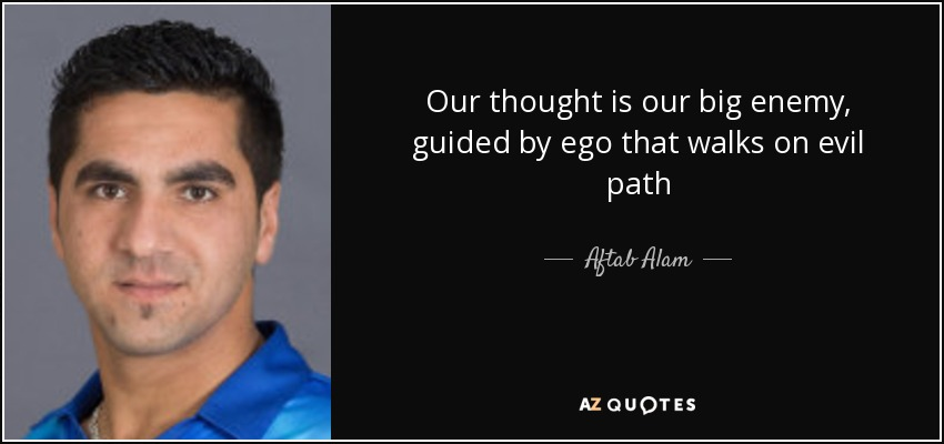 Our thought is our big enemy, guided by ego that walks on evil path - Aftab Alam