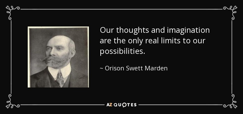 Our thoughts and imagination are the only real limits to our possibilities. - Orison Swett Marden