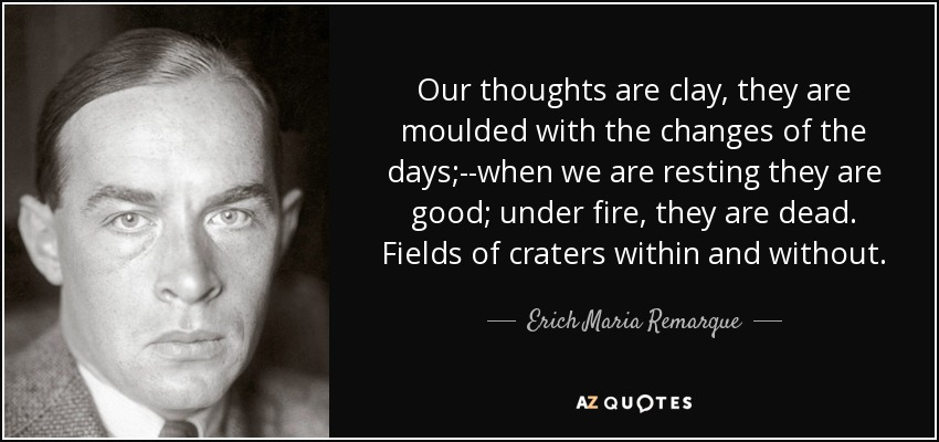 Our thoughts are clay, they are moulded with the changes of the days;--when we are resting they are good; under fire, they are dead. Fields of craters within and without. - Erich Maria Remarque