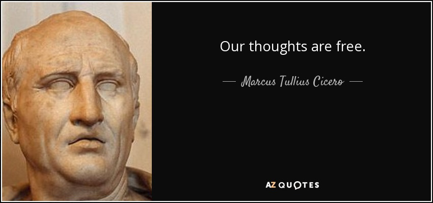 Our thoughts are free. - Marcus Tullius Cicero