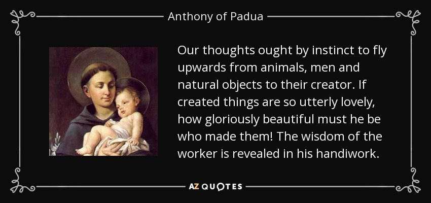 Our thoughts ought by instinct to fly upwards from animals, men and natural objects to their creator. If created things are so utterly lovely, how gloriously beautiful must he be who made them! The wisdom of the worker is revealed in his handiwork. - Anthony of Padua