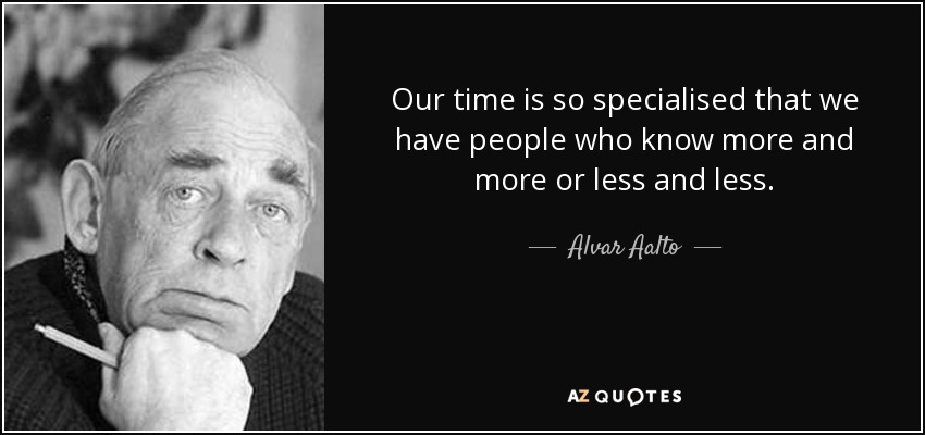 Our time is so specialised that we have people who know more and more or less and less. - Alvar Aalto