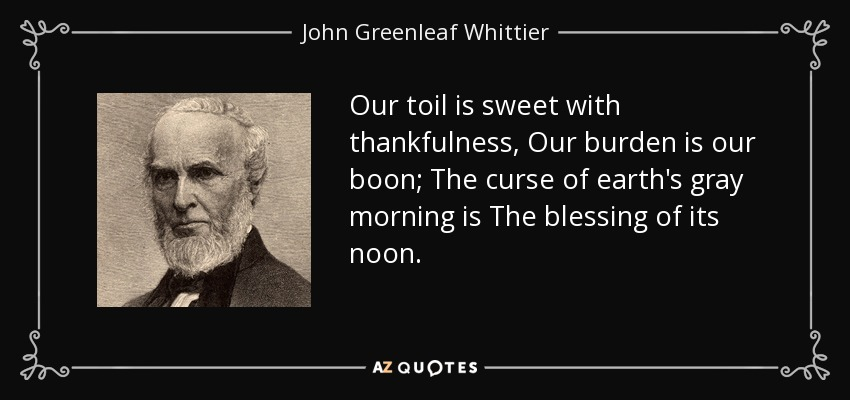 Our toil is sweet with thankfulness, Our burden is our boon; The curse of earth's gray morning is The blessing of its noon. - John Greenleaf Whittier