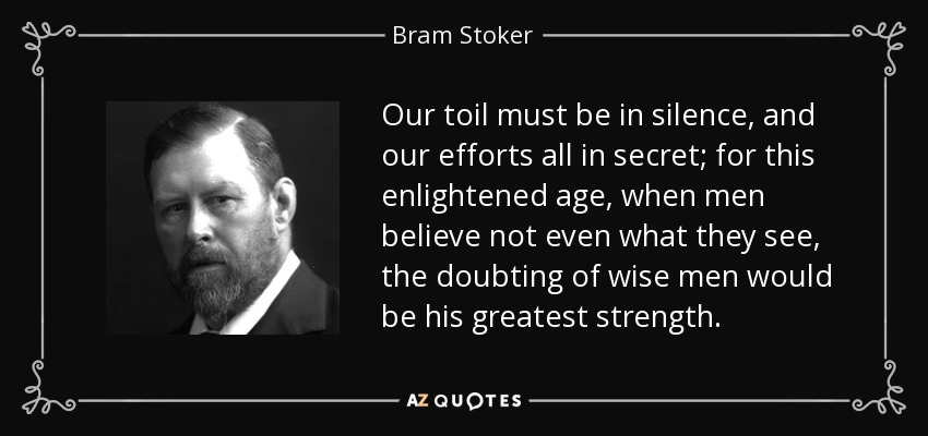Our toil must be in silence, and our efforts all in secret; for this enlightened age, when men believe not even what they see, the doubting of wise men would be his greatest strength. - Bram Stoker