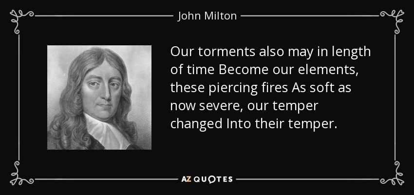 Our torments also may in length of time Become our elements, these piercing fires As soft as now severe, our temper changed Into their temper. - John Milton