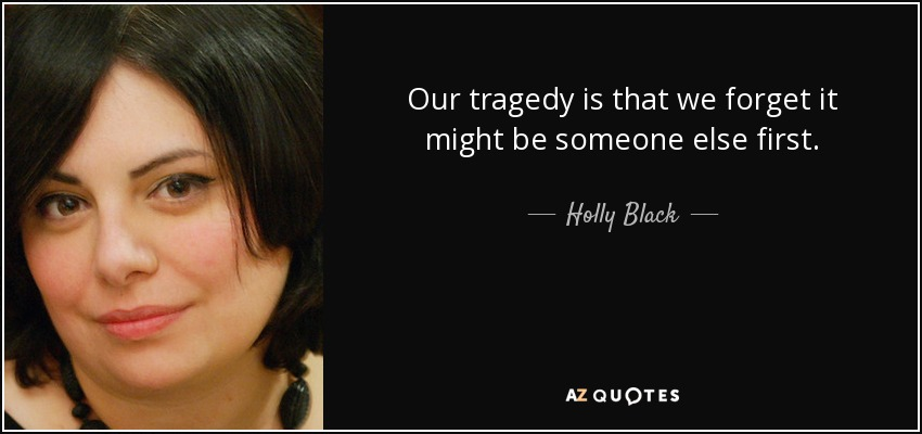 Our tragedy is that we forget it might be someone else first. - Holly Black