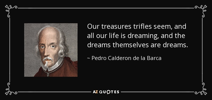 Our treasures trifles seem, and all our life is dreaming, and the dreams themselves are dreams. - Pedro Calderon de la Barca