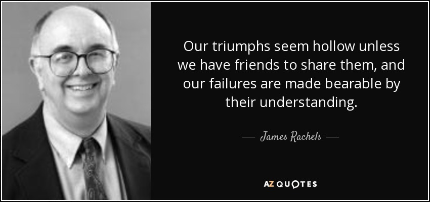 Our triumphs seem hollow unless we have friends to share them, and our failures are made bearable by their understanding. - James Rachels