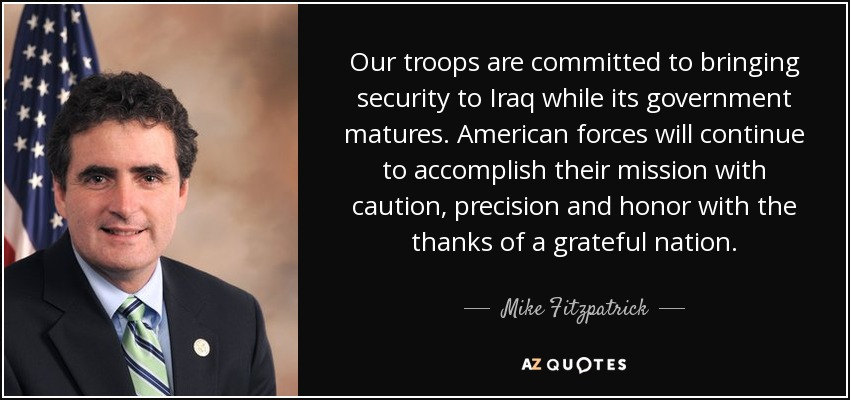 Our troops are committed to bringing security to Iraq while its government matures. American forces will continue to accomplish their mission with caution, precision and honor with the thanks of a grateful nation. - Mike Fitzpatrick
