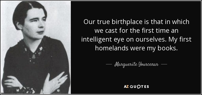 Our true birthplace is that in which we cast for the first time an intelligent eye on ourselves. My first homelands were my books. - Marguerite Yourcenar