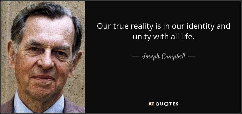 Our true reality is in our identity and unity with all life. - Joseph Campbell