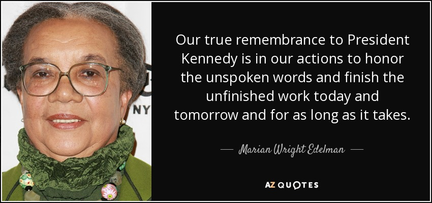 Our true remembrance to President Kennedy is in our actions to honor the unspoken words and finish the unfinished work today and tomorrow and for as long as it takes. - Marian Wright Edelman