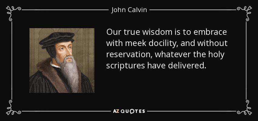 Our true wisdom is to embrace with meek docility, and without reservation, whatever the holy scriptures have delivered. - John Calvin