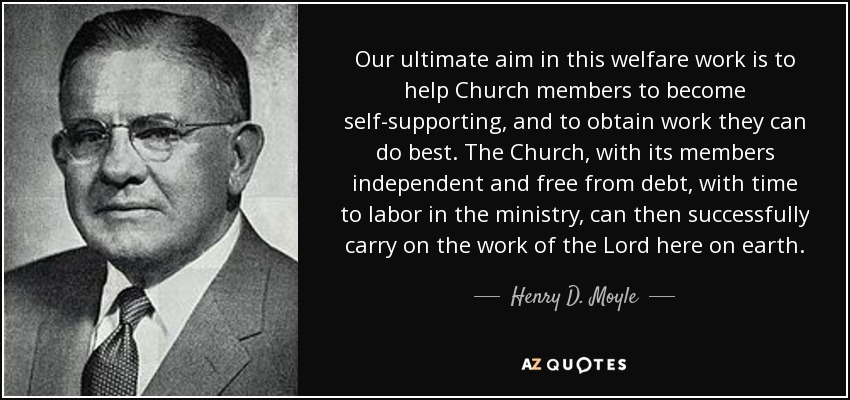 Our ultimate aim in this welfare work is to help Church members to become self-supporting, and to obtain work they can do best. The Church, with its members independent and free from debt, with time to labor in the ministry, can then successfully carry on the work of the Lord here on earth. - Henry D. Moyle