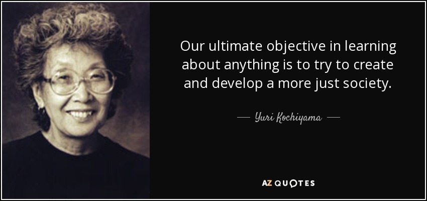 Our ultimate objective in learning about anything is to try to create and develop a more just society. - Yuri Kochiyama