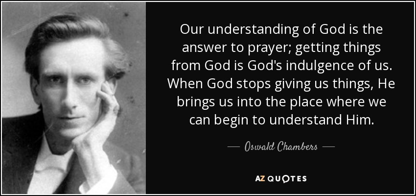 Our understanding of God is the answer to prayer; getting things from God is God's indulgence of us. When God stops giving us things, He brings us into the place where we can begin to understand Him. - Oswald Chambers