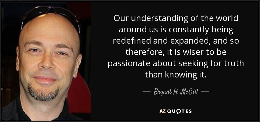 Our understanding of the world around us is constantly being redefined and expanded, and so therefore, it is wiser to be passionate about seeking for truth than knowing it. - Bryant H. McGill
