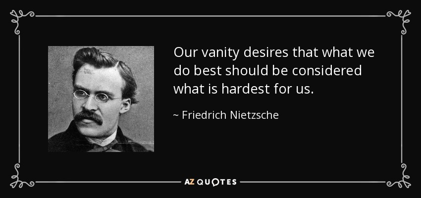 Our vanity desires that what we do best should be considered what is hardest for us. - Friedrich Nietzsche