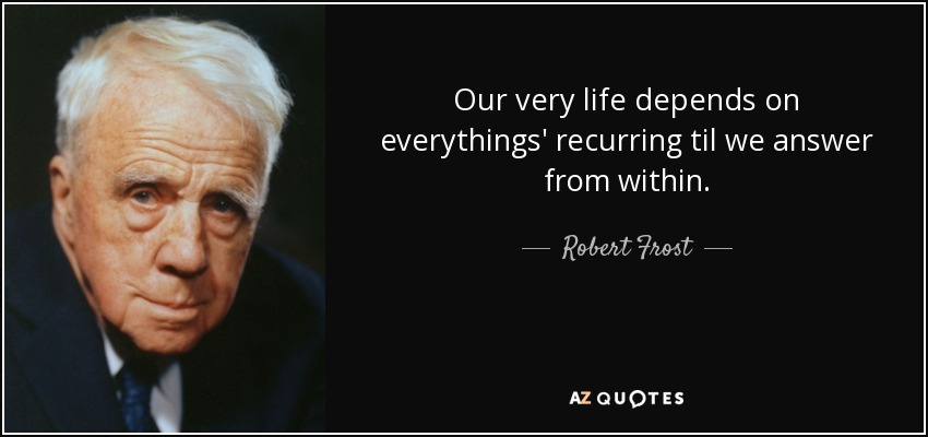 Our very life depends on everythings' recurring til we answer from within. - Robert Frost