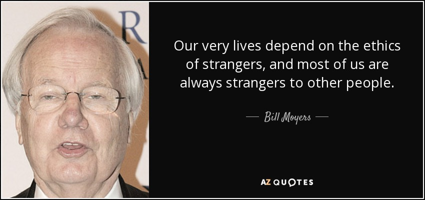 Our very lives depend on the ethics of strangers, and most of us are always strangers to other people. - Bill Moyers
